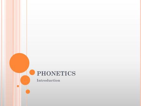 PHONETICS Introduction. P HONETICS Definition : The scientific study of speech. Speech? Represents words and other units of language. There are some sounds.
