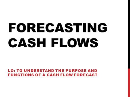 FORECASTING CASH FLOWS LO: TO UNDERSTAND THE PURPOSE AND FUNCTIONS OF A CASH FLOW FORECAST.