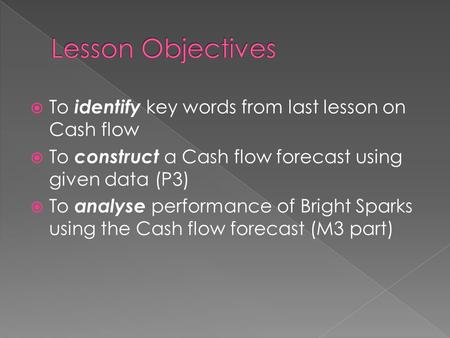  To identify key words from last lesson on Cash flow  To construct a Cash flow forecast using given data (P3)  To analyse performance of Bright Sparks.