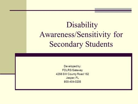 Disability Awareness/Sensitivity for Secondary Students Developed by: FDLRS/Gateway 4256 SW County Road 152 Jasper, FL 800-404-0205.