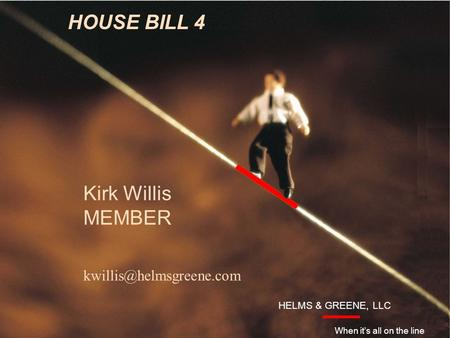 Introduction HELMS & GREENE, LLC When it's all on the line HOUSE BILL 4 Kirk Willis MEMBER