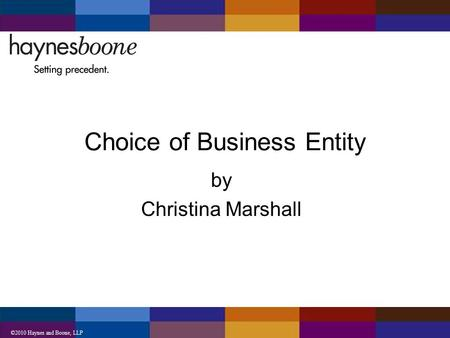 ©2010 Haynes and Boone, LLP Choice of Business Entity by Christina Marshall.