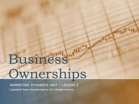 Business Ownerships MARKETING DYNAMICS UNIT 1 LESSON 2 Copyright © Texas Education Agency, 2011. All rights reserved.