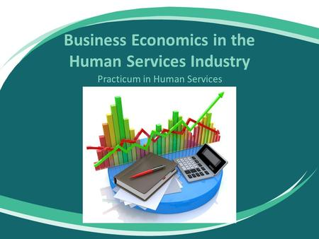 Business Economics in the Human Services Industry Practicum in Human Services.