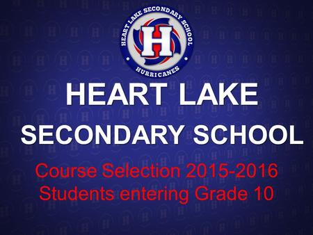 HEART LAKE SECONDARY SCHOOL Course Selection 2015-2016 Students entering Grade 10.