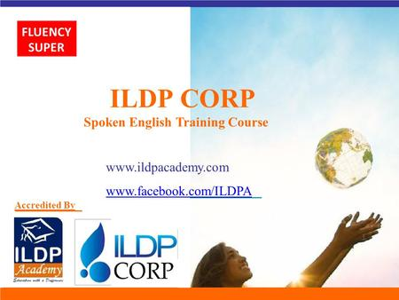 ILDP CORP Spoken English Training Course www.ildpacademy.com www.facebook.com/ILDPA Accredited By FLUENCY SUPER.