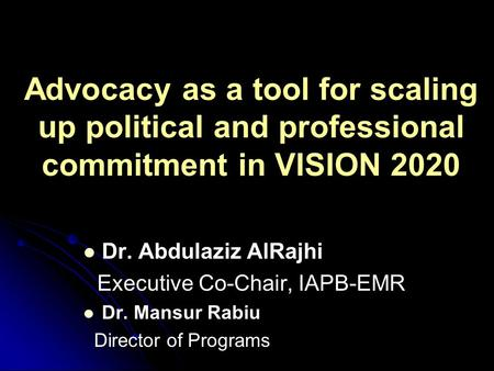 Advocacy as a tool for scaling up political and professional commitment in VISION 2020 Dr. Abdulaziz AlRajhi Executive Co-Chair, IAPB-EMR Dr. Mansur Rabiu.
