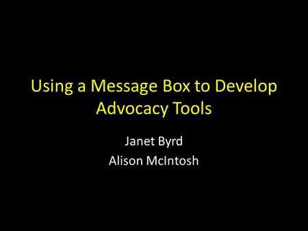 Using a Message Box to Develop Advocacy Tools Janet Byrd Alison McIntosh.