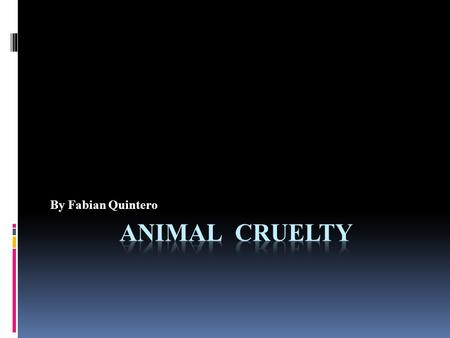 By Fabian Quintero. What is Animal Cruelty?  Animal Cruelty is when someone hurts an animal or does not care for an animal responsibly, like not feeding.