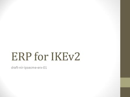 ERP for IKEv2 draft-nir-ipsecme-erx-01. Why ERP for IKEv2? RFC 5296 and the bis document define a quick re- authentication protocol for EAP. ERP requires.