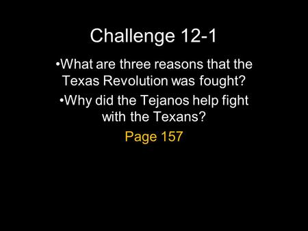 Challenge 12-1 What are three reasons that the Texas Revolution was fought? Why did the Tejanos help fight with the Texans? Page 157.