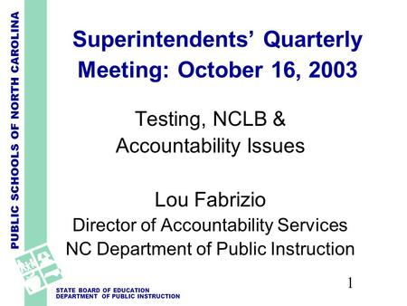 PUBLIC SCHOOLS OF NORTH CAROLINA STATE BOARD OF EDUCATION DEPARTMENT OF PUBLIC INSTRUCTION 1 Superintendents' Quarterly Meeting: October 16, 2003 Testing,
