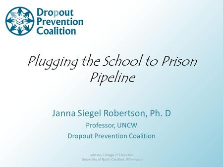 Plugging the School to Prison Pipeline Janna Siegel Robertson, Ph. D Professor, UNCW Dropout Prevention Coalition Watson College of Education, University.