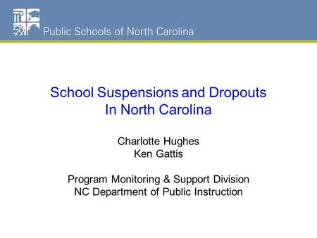 NC Schools Dropout Data School Suspensions and Dropouts In North Carolina Charlotte Hughes Ken Gattis Program Monitoring & Support Division NC Department.
