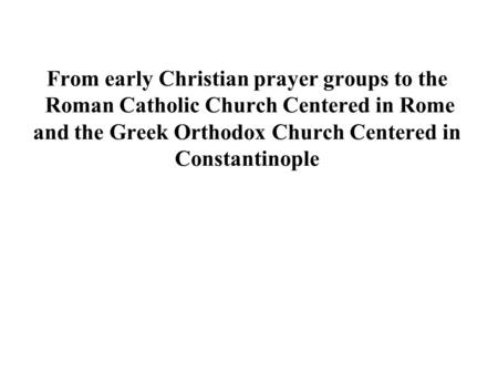 From early Christian prayer groups to the  Roman Catholic Church Centered in Rome and the Greek Orthodox Church Centered in Constantinople.