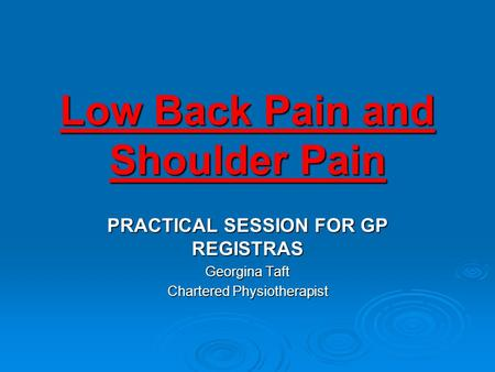 Low Back Pain and Shoulder Pain PRACTICAL SESSION FOR GP REGISTRAS Georgina Taft Chartered Physiotherapist.