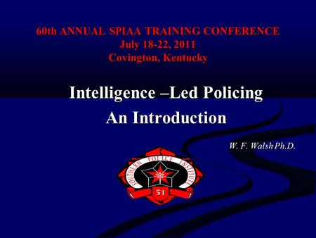 60th ANNUAL SPIAA TRAINING CONFERENCE July 18-22, 2011 Covington, Kentucky Intelligence –Led Policing An Introduction W. F. Walsh Ph.D. W. F. Walsh Ph.D.