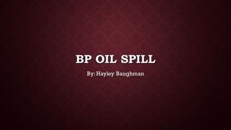 BP OIL SPILL By: Hayley Baughman. WHAT DOES BP STAND FOR? BP goes 'beyond petroleum' Then in 2000 BP, now a group of companies that included Amoco, ARCO.