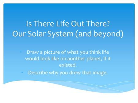 Is There Life Out There? Our Solar System (and beyond) Draw a picture of what you think life would look like on another planet, if it existed. Describe.