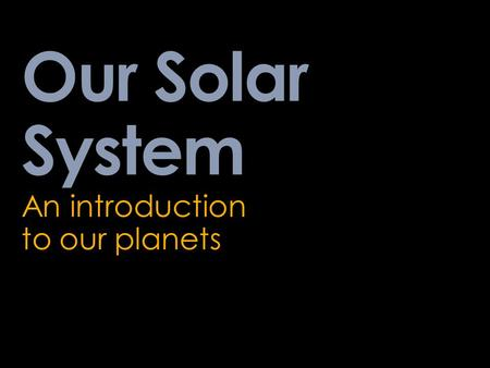 Our Solar System An introduction to our planets.