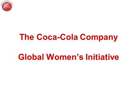 The Coca-Cola Company Global Women's Initiative. So Why Focus On Women? Out of Economic Interest for Our Business Gender Diversity, Mirroring the Market,