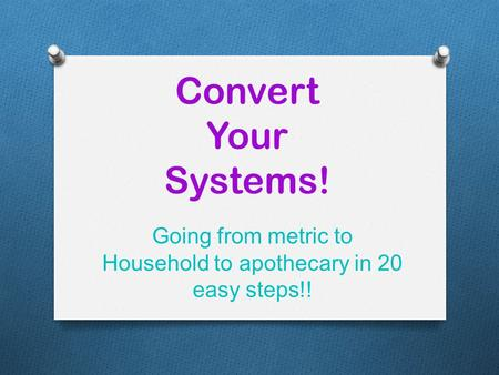 Convert Your Systems! Going from metric to Household to apothecary in 20 easy steps!!
