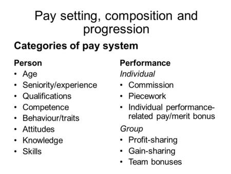 Categories of pay system Person Age Seniority/experience Qualifications Competence Behaviour/traits Attitudes Knowledge Skills Performance Individual Commission.