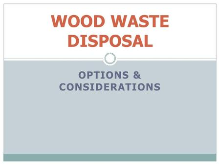 OPTIONS & CONSIDERATIONS WOOD WASTE DISPOSAL. OPTIONS Find a market Process in block In-Block Burning – Open Burning Smoke Control Regulation Burning.