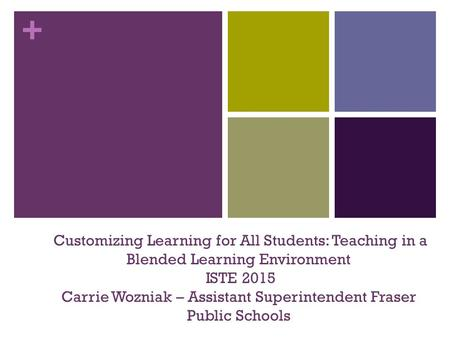 + Customizing Learning for All Students: Teaching in a Blended Learning Environment ISTE 2015 Carrie Wozniak – Assistant Superintendent Fraser Public Schools.