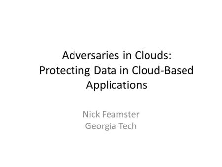 Adversaries in Clouds: Protecting Data in Cloud-Based Applications Nick Feamster Georgia Tech.