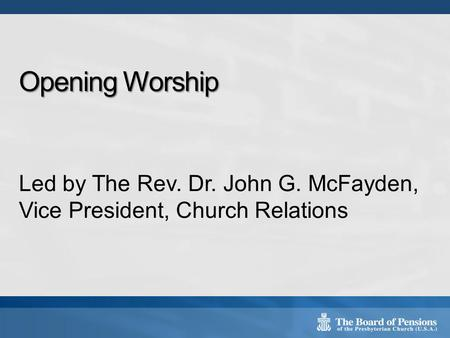 Opening Worship Led by The Rev. Dr. John G. McFayden, Vice President, Church Relations.