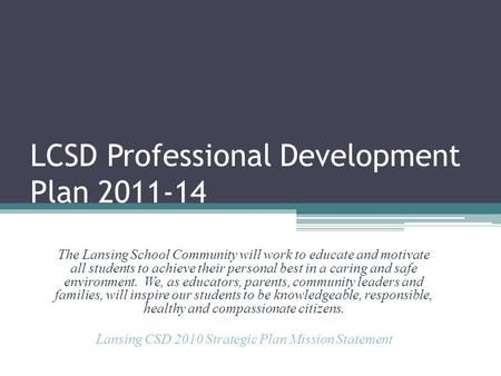 LCSD Professional Development Plan 2011-14 The Lansing School Community will work to educate and motivate all students to achieve their personal best in.