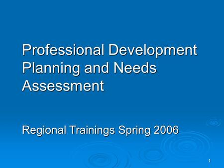 1 Professional Development Planning and Needs Assessment Regional Trainings Spring 2006.