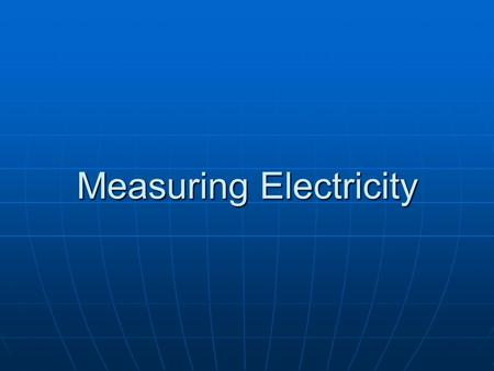 Measuring Electricity. What do you know? Electricity Electricity Energy/Saving Energy Energy/Saving Energy.