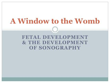 FETAL DEVELOPMENT & THE DEVELOPMENT OF SONOGRAPHY A Window to the Womb.