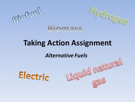 Taking Action Assignment Alternative Fuels. My project discusses the top alternative fuels that are used in cars instead of gasoline. I asked some students.