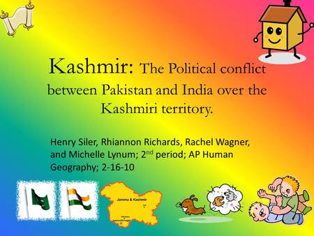 Kashmir: The Political conflict between Pakistan and India over the Kashmiri territory. Henry Siler, Rhiannon Richards, Rachel Wagner, and Michelle Lynum;
