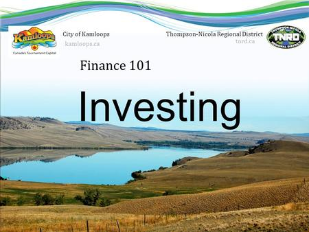 Finance 101 Thompson-Nicola Regional District tnrd.ca Investing City of Kamloops kamloops.ca.