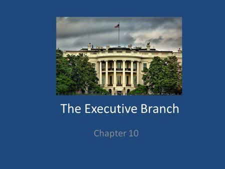 The Executive Branch Chapter 10. How do you get in the White House? Must be: – At least 35 years old – A NATIVE born citizen – Living in the US for at.