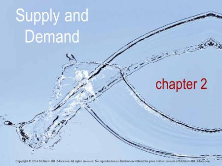Supply and Demand chapter 2 Copyright © 2014 McGraw-Hill Education. All rights reserved. No reproduction or distribution without the prior written consent.