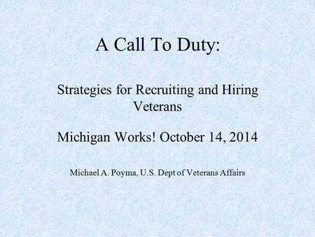 A Call To Duty: Strategies for Recruiting and Hiring Veterans Michigan Works! October 14, 2014 Michael A. Poyma, U.S. Dept of Veterans Affairs.