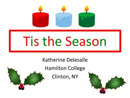Tis the SeasonTis the Season Katherine Delesalle Hamilton College Clinton, NY.