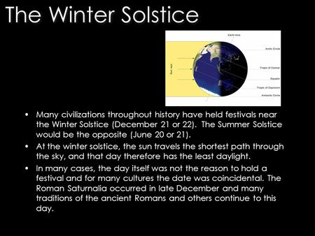 Many civilizations throughout history have held festivals near the Winter Solstice (December 21 or 22). The Summer Solstice would be the opposite (June.