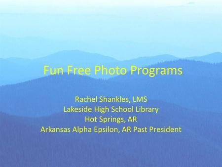 Fun Free Photo Programs Rachel Shankles, LMS Lakeside High School Library Hot Springs, AR Arkansas Alpha Epsilon, AR Past President.