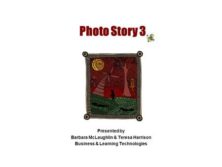 Photo Story 3 Presented by Barbara McLaughlin & Teresa Harrison Business & Learning Technologies.