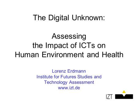 The Digital Unknown: Assessing the Impact of ICTs on Human Environment and Health Lorenz Erdmann Institute for Futures Studies and Technology Assessment.