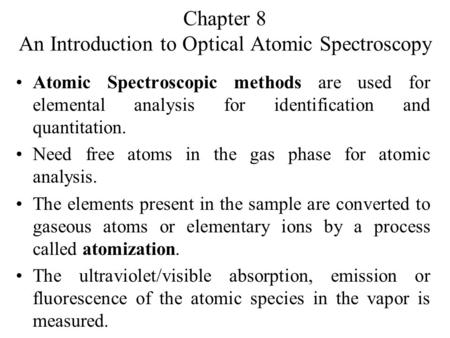 Chapter 8 An Introduction to Optical Atomic Spectroscopy Atomic Spectroscopic methods are used for elemental analysis for identification and quantitation.