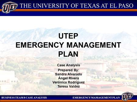 THE UNIVERSITY OF TEXAS AT EL PASO BUSINESS TEAM 8 CASE ANALYSIS EMERGENCY MAMAGEMENT PLAN THE UNIVERSITY OF TEXAS AT EL PASO UTEP EMERGENCY MANAGEMENT.