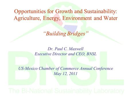 "Opportunities for Growth and Sustainability: Agriculture, Energy, Environment and Water ""Building Bridges"" Dr. Paul C. Maxwell Executive Director and CEO,"