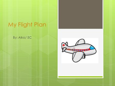 My Flight Plan By: Aiko/ 5C. DestinationDurationTime Zone 1. Surabaya -- Singapore 2 hours 13 minutes1 hour ahead of Surabaya 2. Singapore -- Viet Nam.